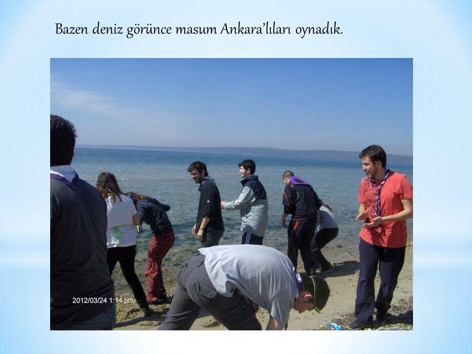 Bazen deniz görünce masum Ankara'lıları oynadık.