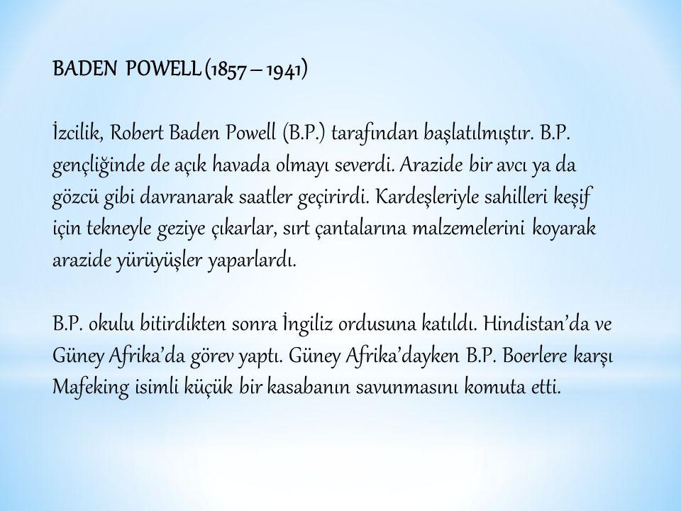 BADEN POWELL (1857 – 1941) İzcilik, Robert Baden Powell (B.P.) tarafından başlatılmıştır.