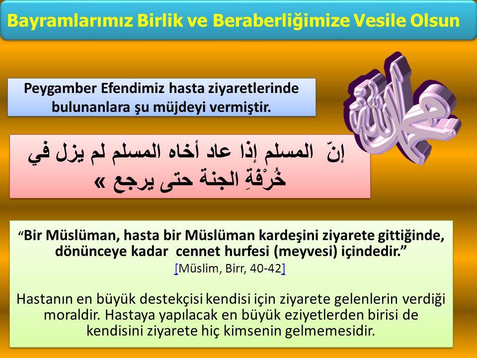 """"""" Bir Müslüman, hasta bir Müslüman kardeşini ziyarete gittiğinde, dönünceye kadar cennet hurfesi (meyvesi) içindedir."""" [[Müslim, Birr, 40-42] ] Hastan"""