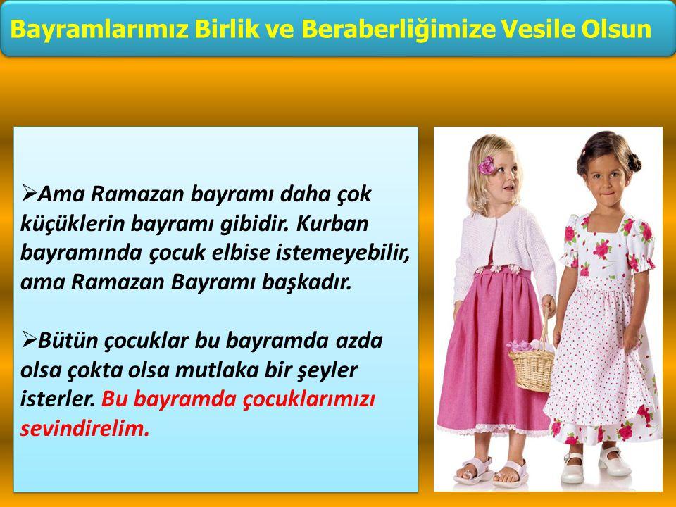  Ama Ramazan bayramı daha çok küçüklerin bayramı gibidir. Kurban bayramında çocuk elbise istemeyebilir, ama Ramazan Bayramı başkadır.  Bütün çocukla
