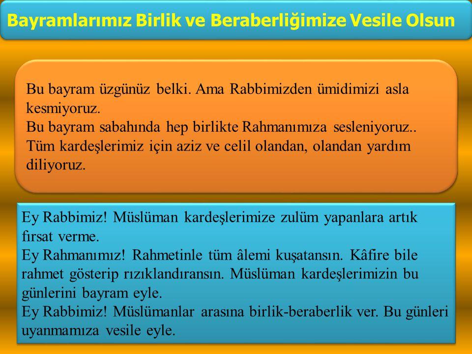 Ey Rabbimiz! Müslüman kardeşlerimize zulüm yapanlara artık fırsat verme. Ey Rahmanımız! Rahmetinle tüm âlemi kuşatansın. Kâfire bile rahmet gösterip r