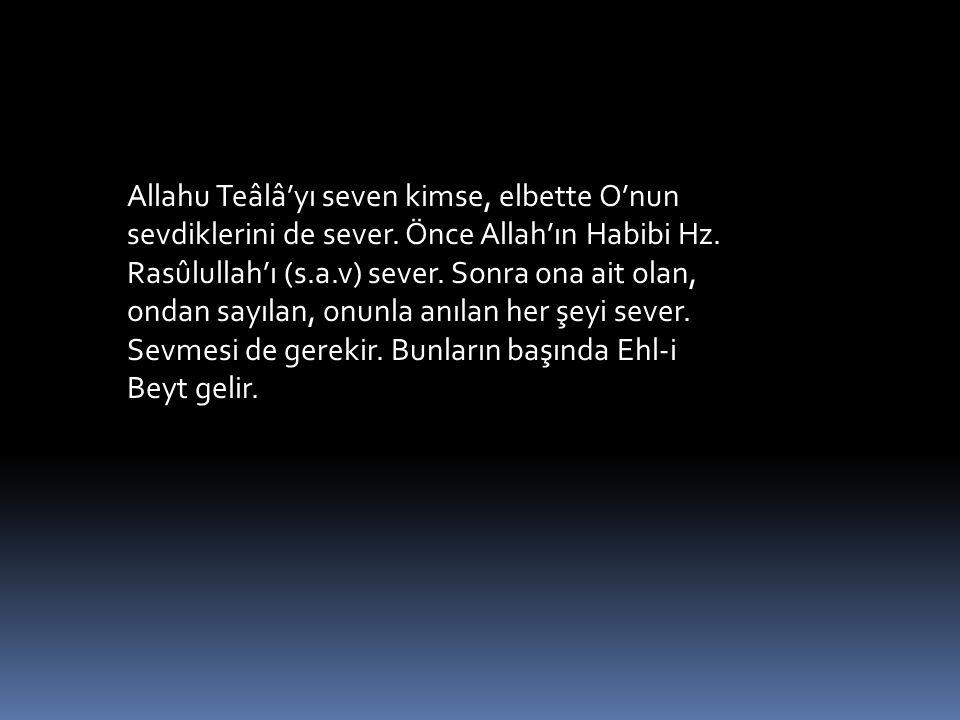 Allahu Teâlâ'yı seven kimse, elbette O'nun sevdiklerini de sever. Önce Allah'ın Habibi Hz. Rasûlullah'ı (s.a.v) sever. Sonra ona ait olan, ondan sayıl
