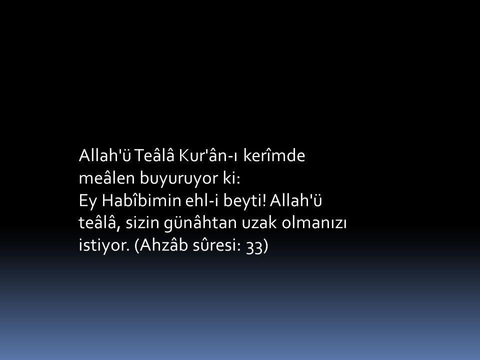 Allah'ü Teâlâ Kur'ân-ı kerîmde meâlen buyuruyor ki: Ey Habîbimin ehl-i beyti! Allah'ü teâlâ, sizin günâhtan uzak olmanızı istiyor. (Ahzâb sûresi: 33)