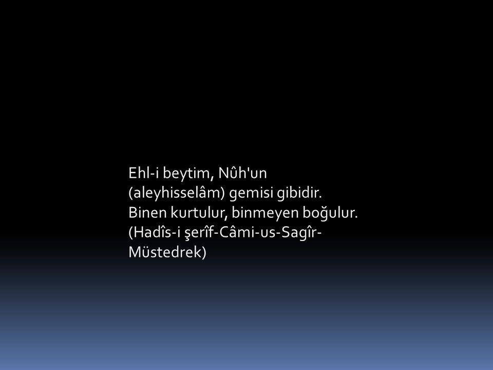 Ehl-i beytim, Nûh'un (aleyhisselâm) gemisi gibidir. Binen kurtulur, binmeyen boğulur. (Hadîs-i şerîf-Câmi-us-Sagîr- Müstedrek)