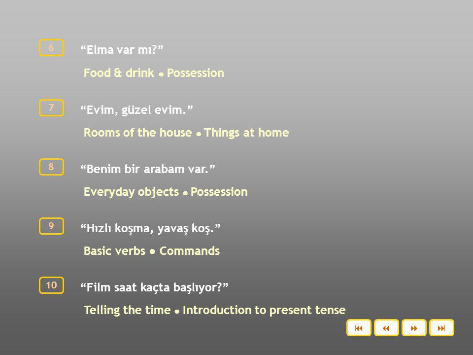 Elma var mı? Food & drink ● Possession 6 Evim, güzel evim. Rooms of the house ● Things at home 7 Benim bir arabam var. Everyday objects ● Possession 8 Hızlı koşma, yavaş koş. Basic verbs ● Commands 9 Film saat kaçta başlıyor? Telling the time ● Introduction to present tense 10 