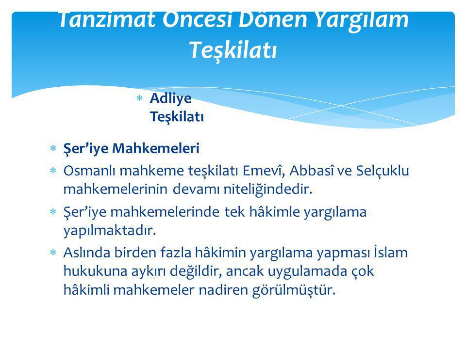 Şer'iye Mahkemeleri  Osmanlı mahkeme teşkilatı Emevî, Abbasî ve Selçuklu mahkemelerinin devamı niteliğindedir.  Şer'iye mahkemelerinde tek hâkimle