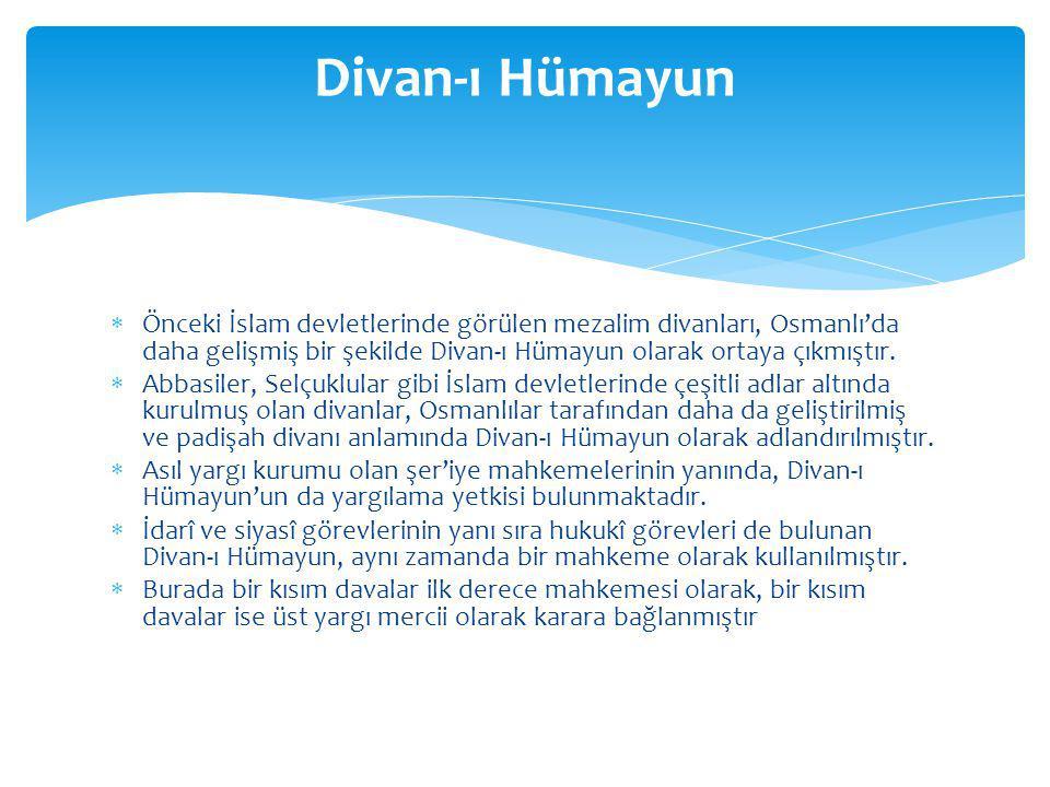  Önceki İslam devletlerinde görülen mezalim divanları, Osmanlı'da daha gelişmiş bir şekilde Divan-ı Hümayun olarak ortaya çıkmıştır.  Abbasiler, Sel