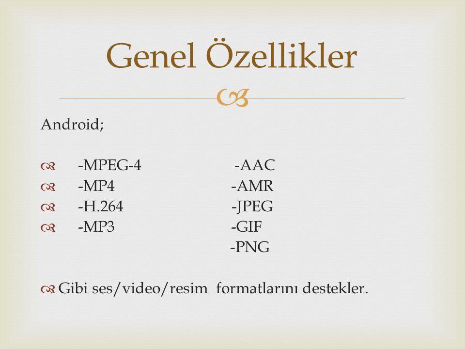  Android;  -MPEG-4 -AAC  -MP4 -AMR  -H.264 -JPEG  -MP3 -GIF -PNG  Gibi ses/video/resim formatlarını destekler. Genel Özellikler
