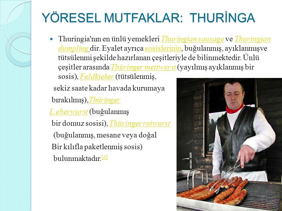 YÖRESEL MUTFAKLAR: THURİNGA Thuringia'nın en ünlü yemekleri Thuringian sausage ve Thuringian dumpling dir. Eyalet ayrıca sosislerinin, buğulanmış, ayı