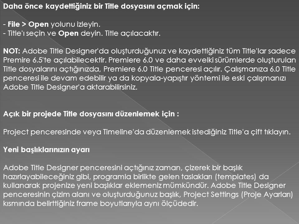 Daha önce kaydettiğiniz bir Title dosyasını açmak için: - File > Open yolunu izleyin. - Title'ı seçin ve Open deyin. Title açılacaktır. NOT: Adobe Tit