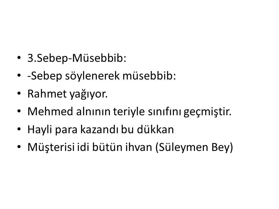 3.Sebep-Müsebbib: -Sebep söylenerek müsebbib: Rahmet yağıyor. Mehmed alnının teriyle sınıfını geçmiştir. Hayli para kazandı bu dükkan Müşterisi idi bü