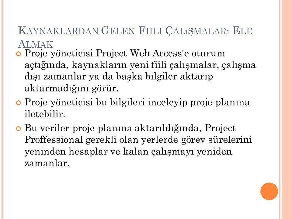 K AYNAKLARDAN G ELEN F IILI Ç ALıŞMALARı E LE A LMAK Proje yöneticisi Project Web Access e oturum açtığında, kaynakların yeni fiili çalışmalar, çalışma dışı zamanlar ya da başka bilgiler aktarıp aktarmadığını görür.