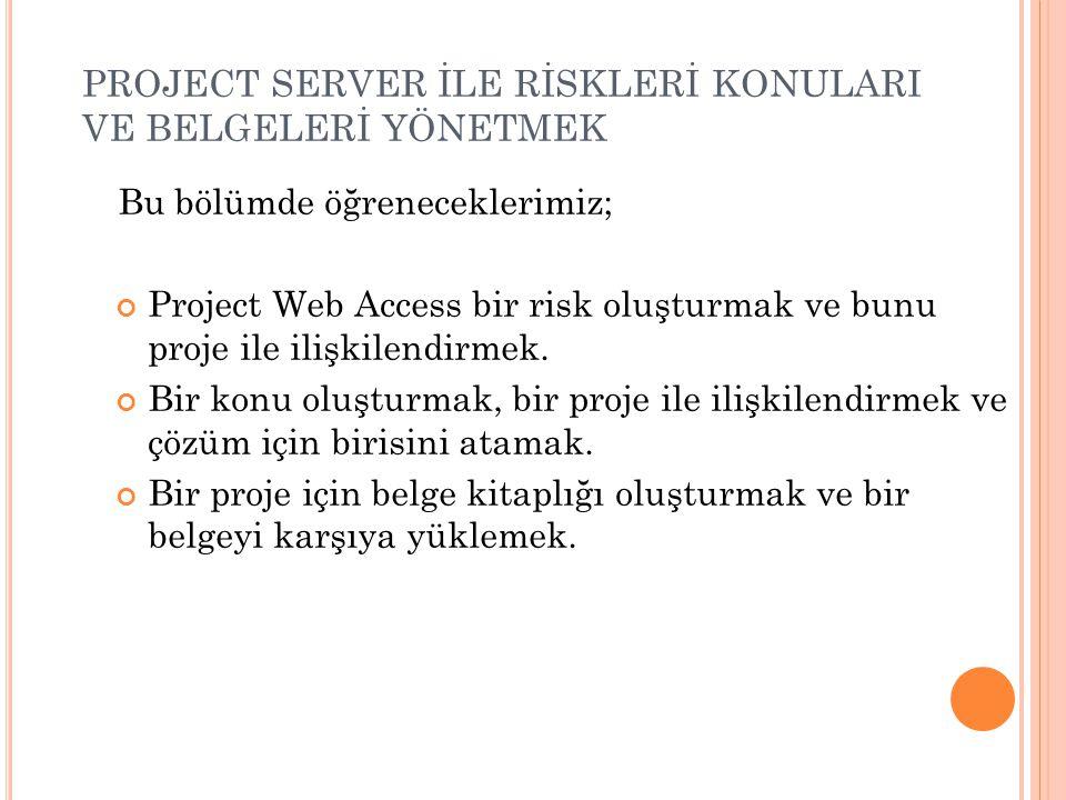 PROJECT SERVER İLE RİSKLERİ KONULARI VE BELGELERİ YÖNETMEK Bu bölümde öğreneceklerimiz; Project Web Access bir risk oluşturmak ve bunu proje ile ilişk