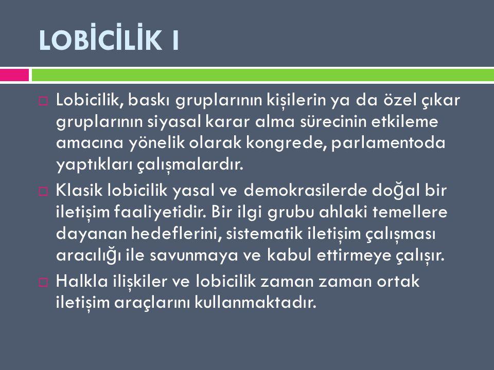 LOB İ C İ L İ K I  Lobicilik, baskı gruplarının kişilerin ya da özel çıkar gruplarının siyasal karar alma sürecinin etkileme amacına yönelik olarak k