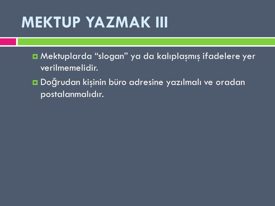 """MEKTUP YAZMAK III  Mektuplarda """"slogan"""" ya da kalıplaşmış ifadelere yer verilmemelidir.  Do ğ rudan kişinin büro adresine yazılmalı ve oradan postal"""