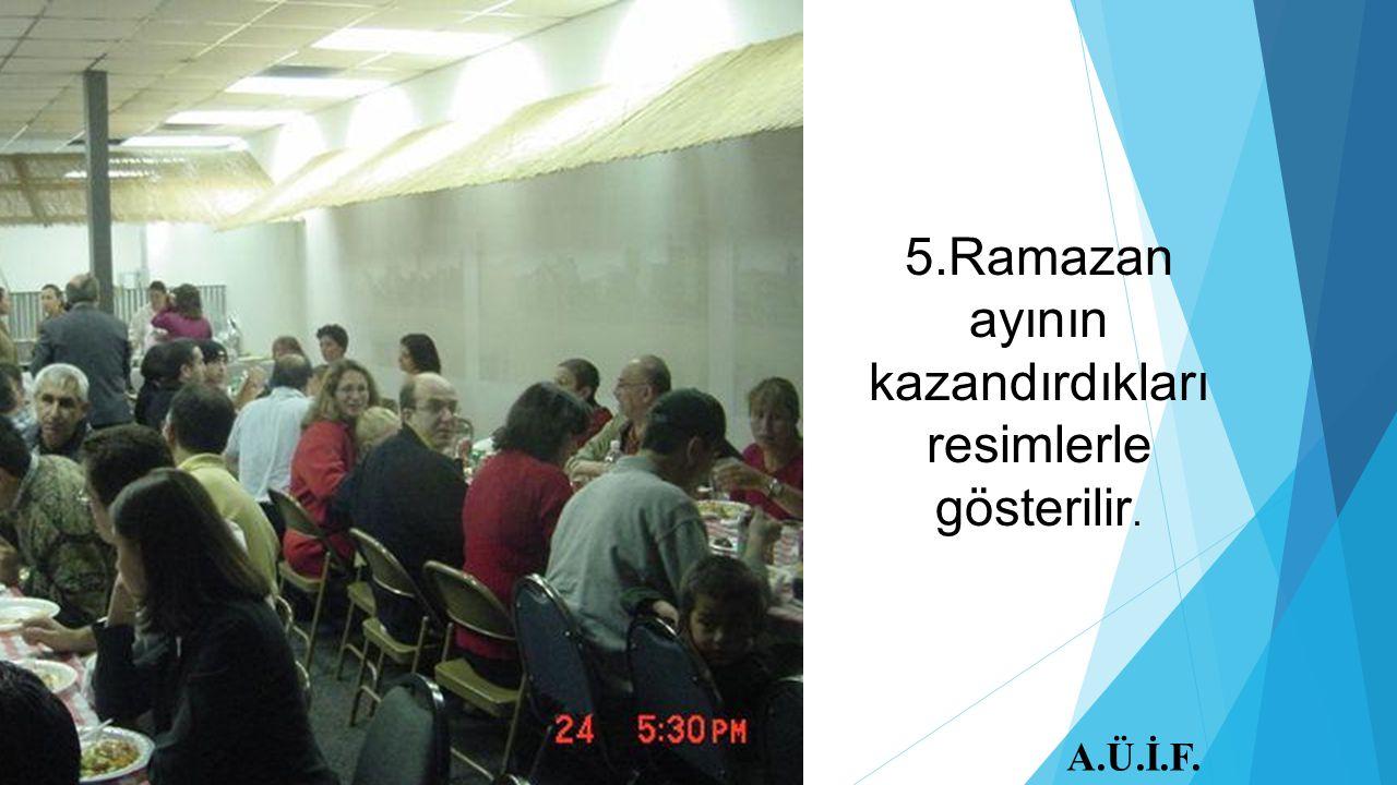 5.Ramazan ayının kazandırdıkları resimlerle gösterilir. A.Ü.İ.F.