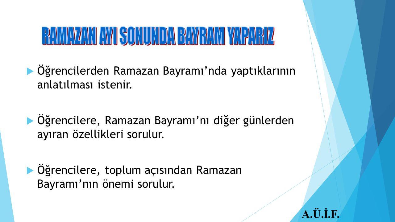  Öğrencilerden Ramazan Bayramı'nda yaptıklarının anlatılması istenir.  Öğrencilere, Ramazan Bayramı'nı diğer günlerden ayıran özellikleri sorulur. 