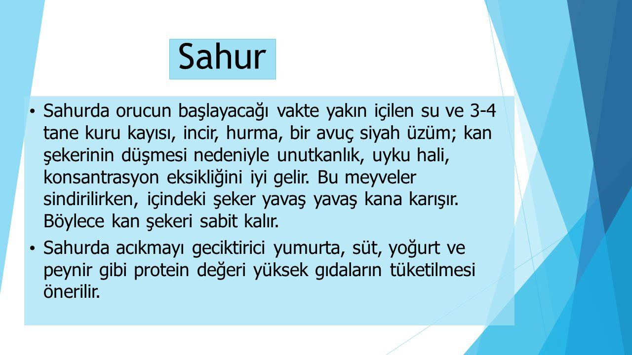 Sahur Sahurda orucun başlayacağı vakte yakın içilen su ve 3-4 tane kuru kayısı, incir, hurma, bir avuç siyah üzüm; kan şekerinin düşmesi nedeniyle unu