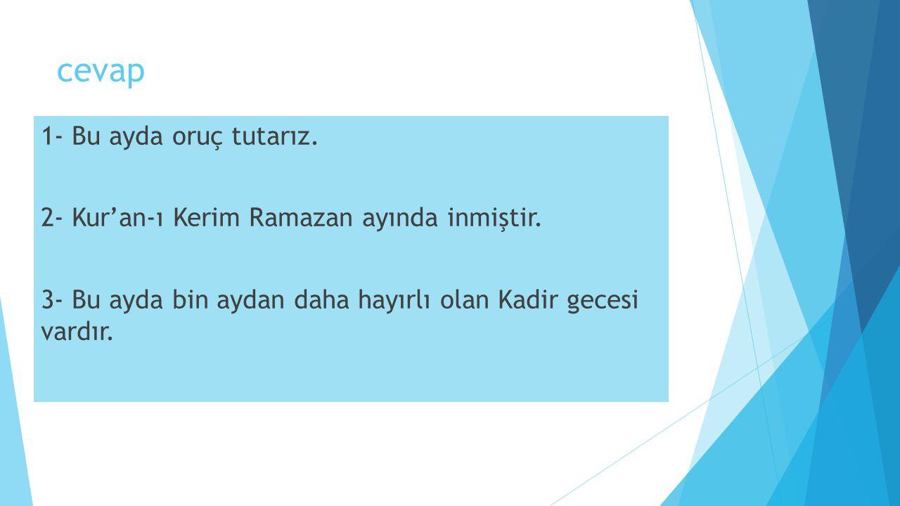 cevap 1- Bu ayda oruç tutarız. 2- Kur'an-ı Kerim Ramazan ayında inmiştir. 3- Bu ayda bin aydan daha hayırlı olan Kadir gecesi vardır.