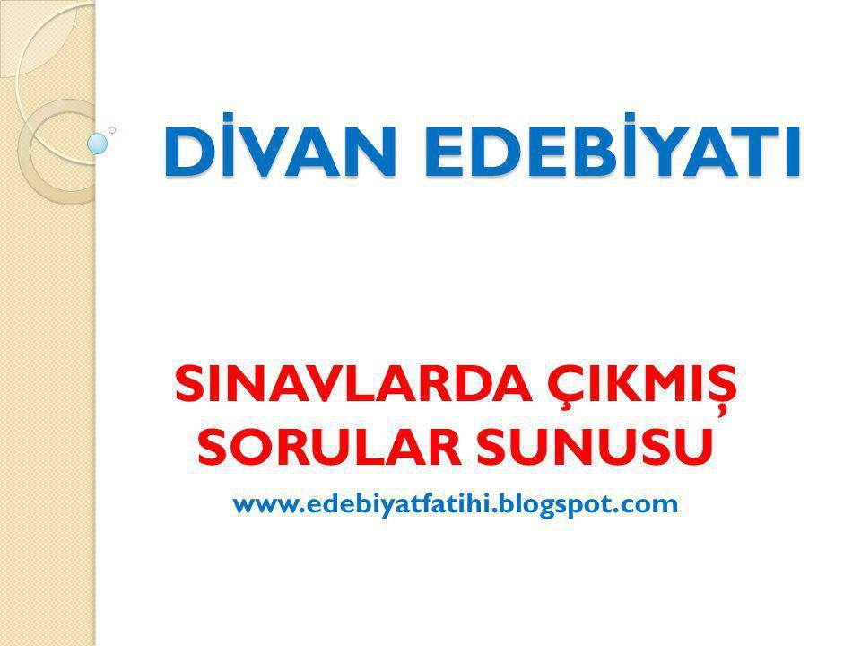 D İ VAN EDEB İ YATI SINAVLARDA ÇIKMIŞ SORULAR SUNUSU www.edebiyatfatihi.blogspot.com