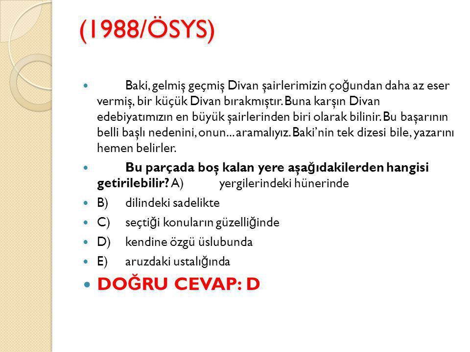(1988/ÖSYS) Baki, gelmiş geçmiş Divan şairlerimizin ço ğ undan daha az eser vermiş, bir küçük Divan bırakmıştır.