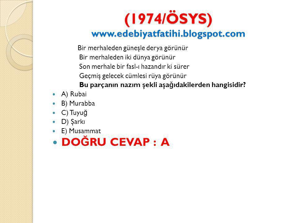 (1974/ÖSYS) www.edebiyatfatihi.blogspot.com (1974/ÖSYS) www.edebiyatfatihi.blogspot.com Bir merhaleden güneşle derya görünür Bir merhaleden iki dünya görünür Son merhale bir fasl-ı hazandır ki sürer Geçmiş gelecek cümlesi rüya görünür Bu parçanın nazım şekli aşa ğ ıdakilerden hangisidir.