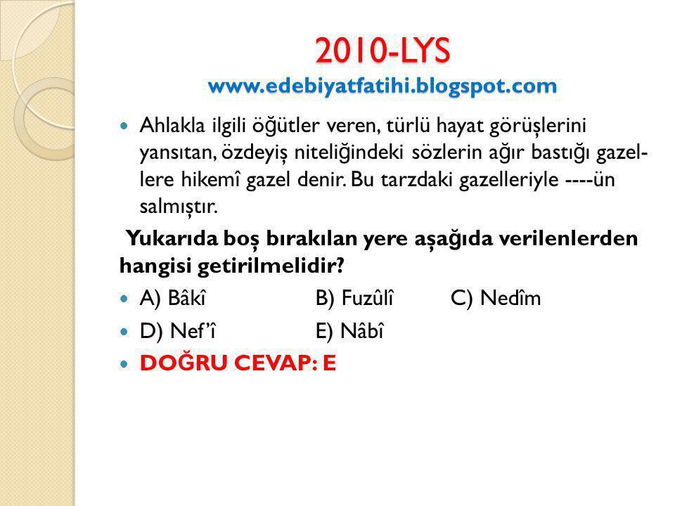 2010-LYS www.edebiyatfatihi.blogspot.com Ahlakla ilgili ö ğ ütler veren, türlü hayat görüşlerini yansıtan, özdeyiş niteli ğ indeki sözlerin a ğ ır bastı ğ ı gazel lere hikemî gazel denir.