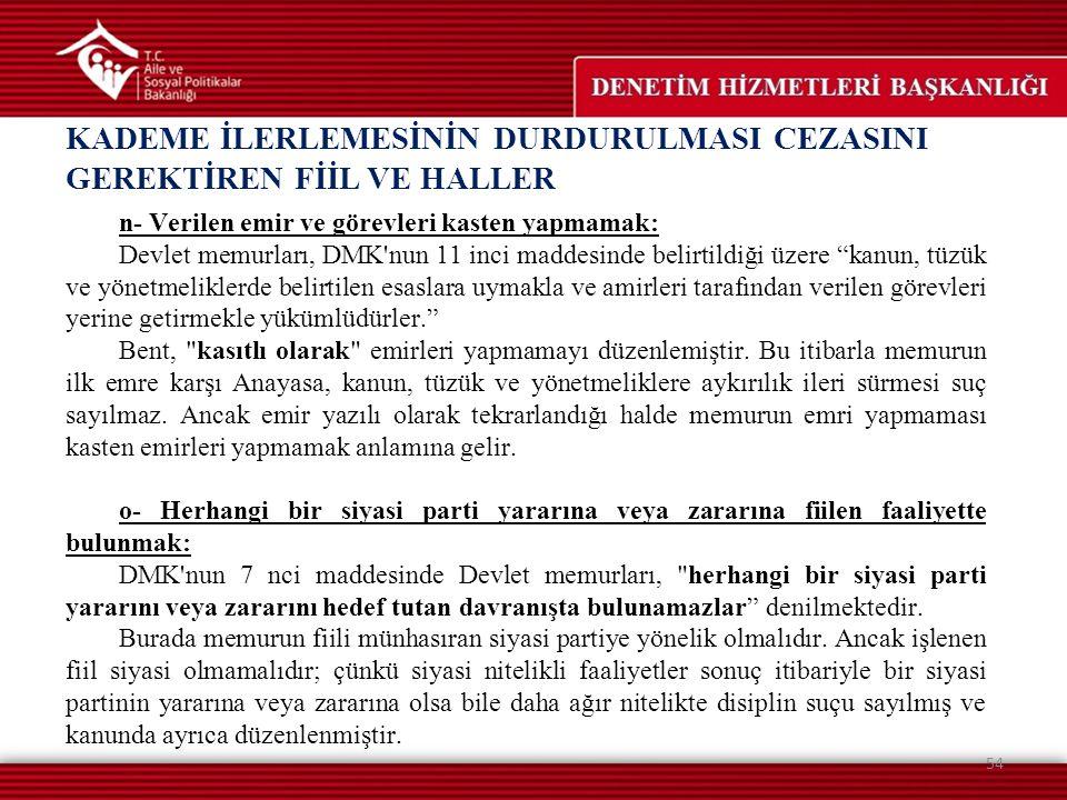 KADEME İLERLEMESİNİN DURDURULMASI CEZASINI GEREKTİREN FİİL VE HALLER 54 n- Verilen emir ve görevleri kasten yapmamak: Devlet memurları, DMK'nun 11 inc