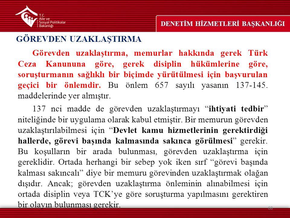 GÖREVDEN UZAKLAŞTIRMA 68 Görevden uzaklaştırma, memurlar hakkında gerek Türk Ceza Kanununa göre, gerek disiplin hükümlerine göre, soruşturmanın sağlık