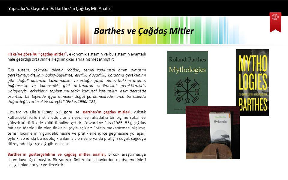 Barthes ve Çağdaş Mitler Yapısalcı Yaklaşımlar IV: Barthes'in Çağdaş Mit Analizi Fiske erillik ve dişilikle ilgili çağdaş miti şöyle betimler: Kadınların bakıp büyütme ve koruma işini erkeklerden 'doğal olarak' daha iyi yaptıklarına ve bu yüzden onların doğal mekanlarının ev olduğuna, evde çocuk yetiştirmek ve kocalarına bakmak işini üstlendiklerine ve erkeğin de yine 'doğal olarak' ekmek parası kazanma rolünü üstlendiğine ilişkin bir mit söz konusudur.