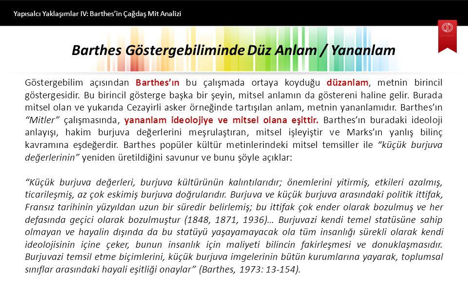 Barthes Göstergebiliminde Düz Anlamsal Gösterge / Yananlam Gösterge Yapısalcı Yaklaşımlar IV: Barthes'in Çağdaş Mit Analizi Barthes Paris-Match dergisinin kapağındaki siyahi askerin, Fransız bayrağını selamlaması örneğinde şöyle bir göstergebilimsel analiz yapar: Fransız bayrağını selamlayan siyahi asker düz anlamsal gösteren'dir; onun fotoğrafik imajı ise düz anlamsal gösterilen'dir.