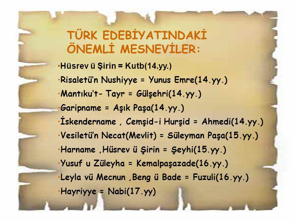 TÜRK EDEBİYATINDAKİ ÖNEMLİ MESNEVİLER: Hüsrev ü Şirin = Kutb(14.yy.) Risaletü'n Nushiyye = Yunus Emre(14.yy.) Mantıku't- Tayr = Gülşehri(14.yy.) Garipname = Aşık Paşa(14.yy.) İskendername, Cemşid-i Hurşid = Ahmedi(14.yy.) Vesiletü'n Necat(Mevlit) = Süleyman Paşa(15.yy.) Harname,Hüsrev ü Şirin = Şeyhi(15.yy.) Yusuf u Züleyha = Kemalpaşazade(16.yy.) Leyla vü Mecnun,Beng ü Bade = Fuzuli(16.yy.) Hayriyye = Nabi(17.yy)