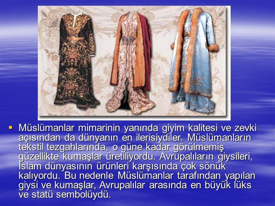  Müslümanlar mimarinin yanında giyim kalitesi ve zevki açısından da dünyanın en ilerisiydiler. Müslümanların tekstil tezgahlarında, o güne kadar görü