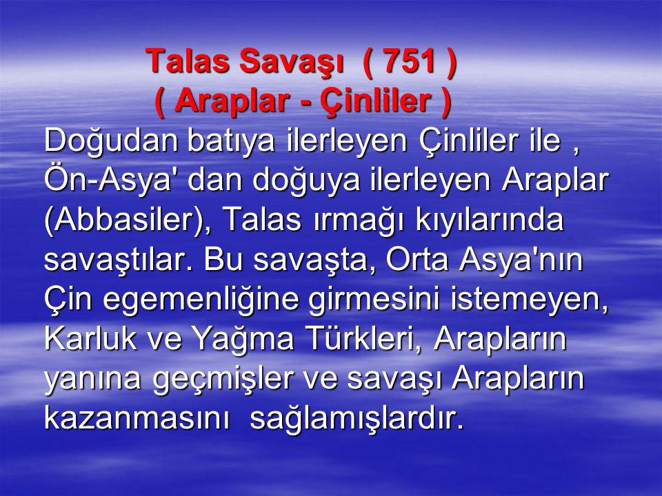 Talas Savaşı ( 751 ) ( Araplar - Çinliler ) Doğudan batıya ilerleyen Çinliler ile, Ön-Asya' dan doğuya ilerleyen Araplar (Abbasiler), Talas ırmağı kıy