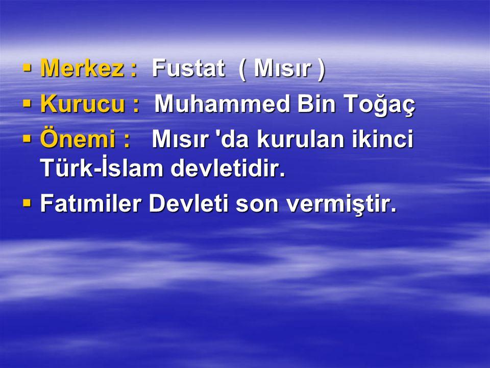  Merkez : Fustat ( Mısır )  Merkez : Fustat ( Mısır )  Kurucu : Muhammed Bin Toğaç  Önemi : Mısır 'da kurulan ikinci Türk-İslam devletidir.  Fatı