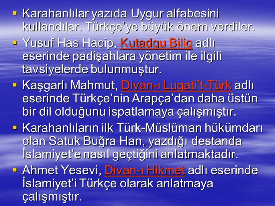  Karahanlılar yazıda Uygur alfabesini kullandılar. Türkçe'ye büyük önem verdiler.  Yusuf Has Hacip, Kutadgu Bilig adlı eserinde padişahlara yönetim