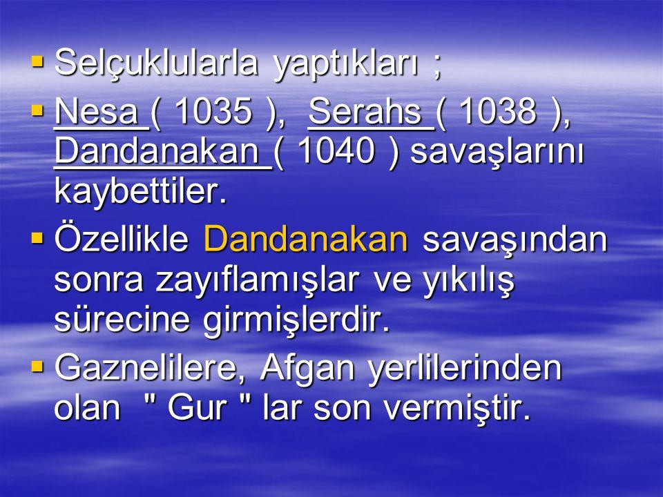  Selçuklularla yaptıkları ;  Nesa ( 1035 ), Serahs ( 1038 ), Dandanakan ( 1040 ) savaşlarını kaybettiler.  Özellikle Dandanakan savaşından sonra za
