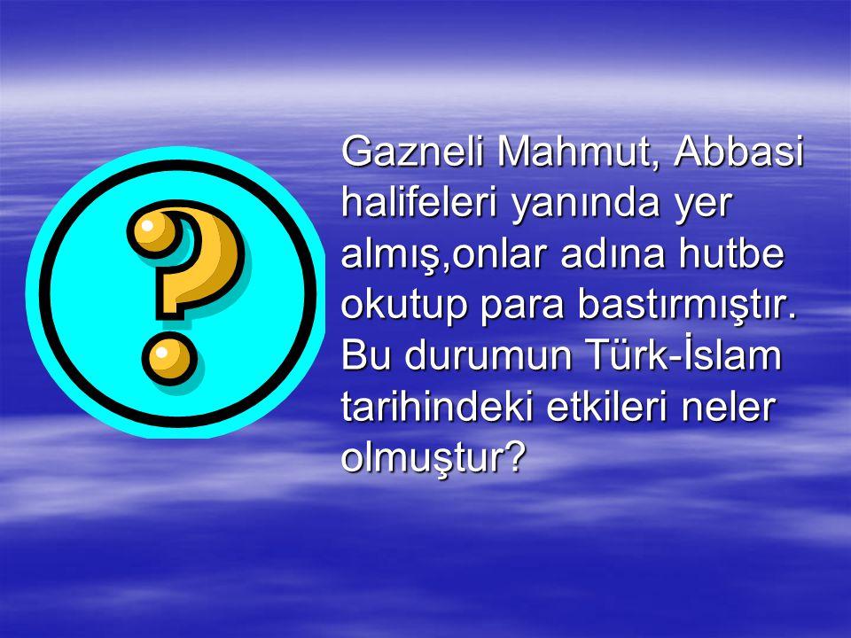 Gazneli Mahmut, Abbasi halifeleri yanında yer almış,onlar adına hutbe okutup para bastırmıştır. Bu durumun Türk-İslam tarihindeki etkileri neler olmuş