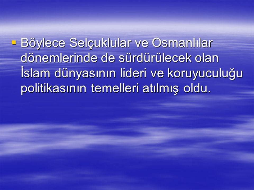  Böylece Selçuklular ve Osmanlılar dönemlerinde de sürdürülecek olan İslam dünyasının lideri ve koruyuculuğu politikasının temelleri atılmış oldu.