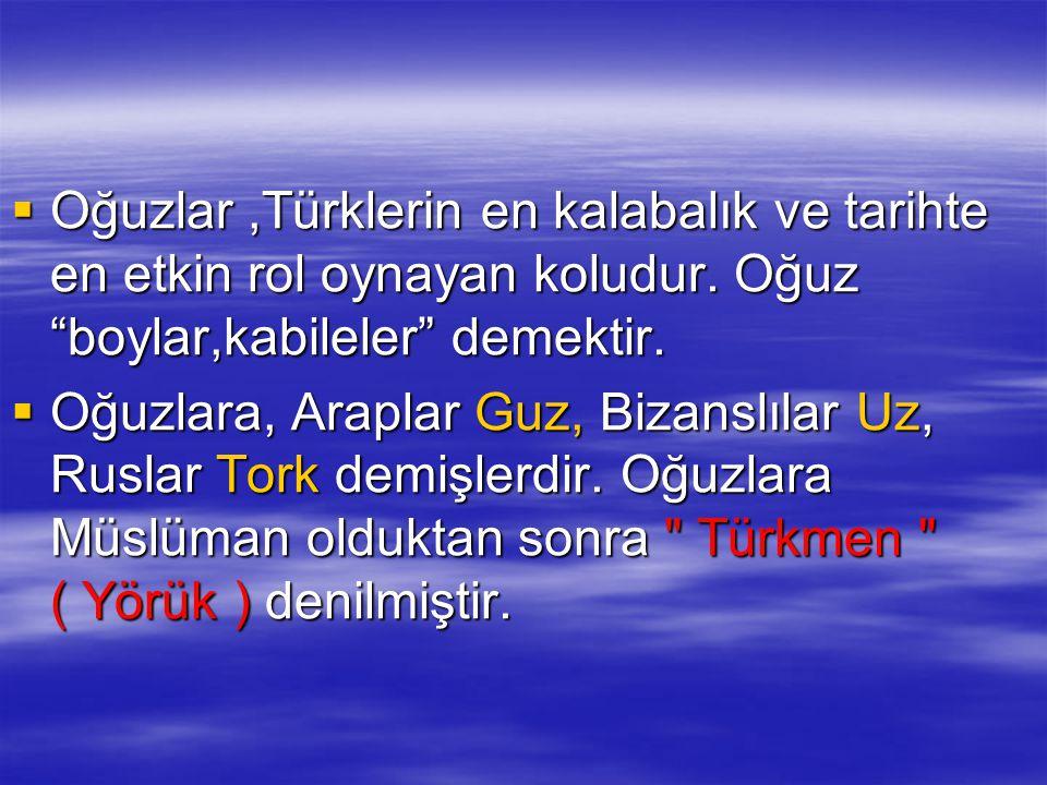 """ Oğuzlar,Türklerin en kalabalık ve tarihte en etkin rol oynayan koludur. Oğuz """"boylar,kabileler"""" demektir.  Oğuzlara, Araplar Guz, Bizanslılar Uz, R"""