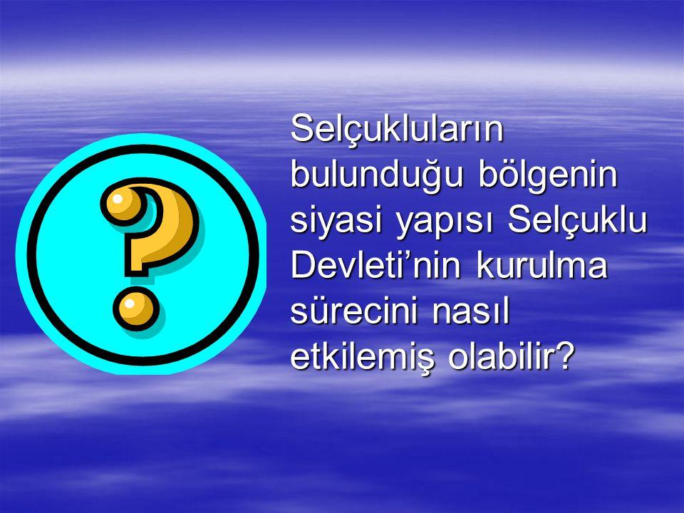 Selçukluların bulunduğu bölgenin siyasi yapısı Selçuklu Devleti'nin kurulma sürecini nasıl etkilemiş olabilir?