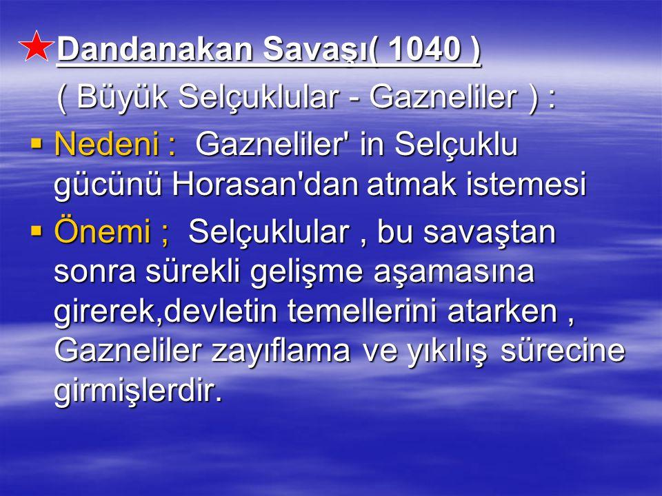 Dandanakan Savaşı( 1040 ) Dandanakan Savaşı( 1040 ) ( Büyük Selçuklular - Gazneliler ) : ( Büyük Selçuklular - Gazneliler ) :  Nedeni : Gazneliler' i