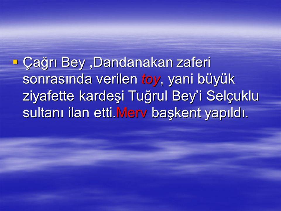  Çağrı Bey,Dandanakan zaferi sonrasında verilen toy, yani büyük ziyafette kardeşi Tuğrul Bey'i Selçuklu sultanı ilan etti.Merv başkent yapıldı.