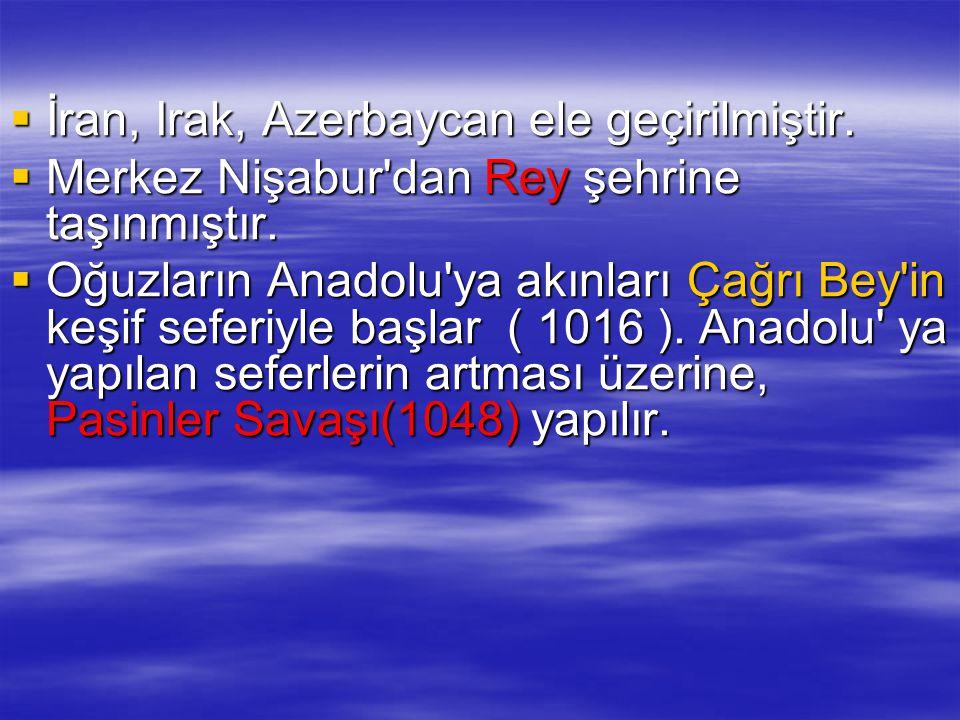  İran, Irak, Azerbaycan ele geçirilmiştir.  Merkez Nişabur'dan Rey şehrine taşınmıştır.  Oğuzların Anadolu'ya akınları Çağrı Bey'in keşif seferiyle