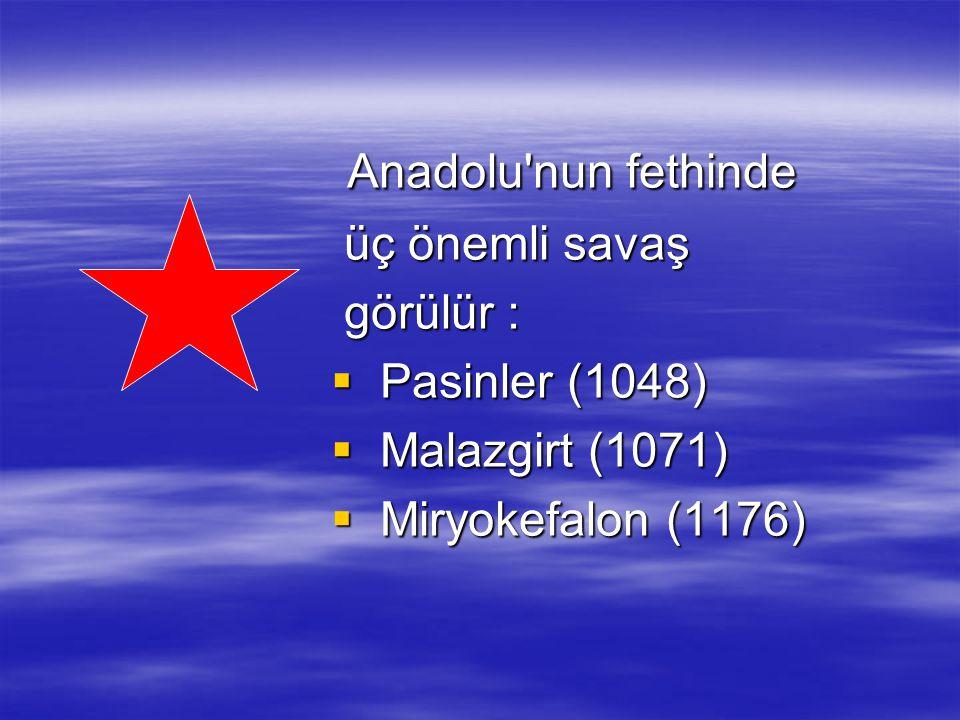 Anadolu'nun fethinde Anadolu'nun fethinde üç önemli savaş üç önemli savaş görülür : görülür :  Pasinler (1048)  Malazgirt (1071)  Miryokefalon (117