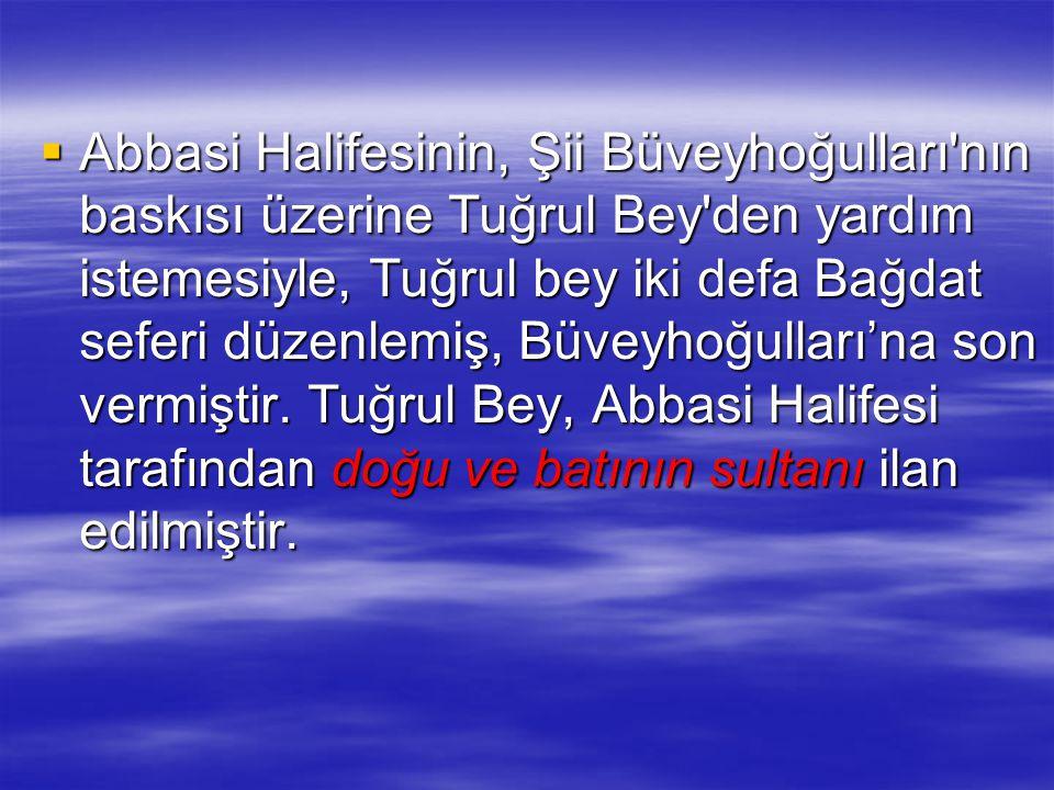  Abbasi Halifesinin, Şii Büveyhoğulları'nın baskısı üzerine Tuğrul Bey'den yardım istemesiyle, Tuğrul bey iki defa Bağdat seferi düzenlemiş, Büveyhoğ