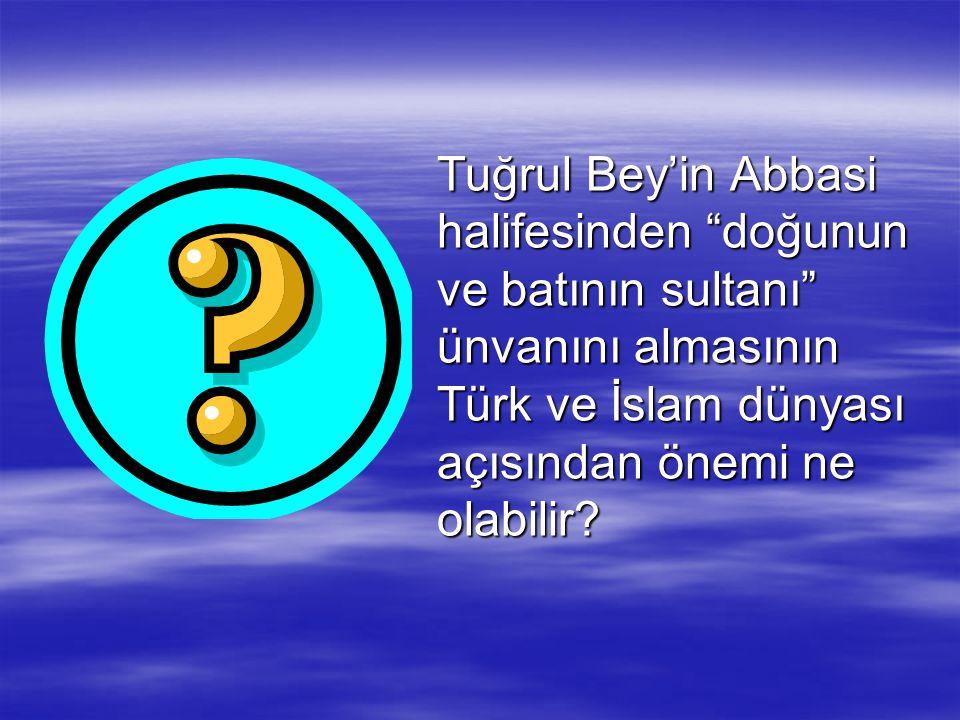 """Tuğrul Bey'in Abbasi halifesinden """"doğunun ve batının sultanı"""" ünvanını almasının Türk ve İslam dünyası açısından önemi ne olabilir?"""