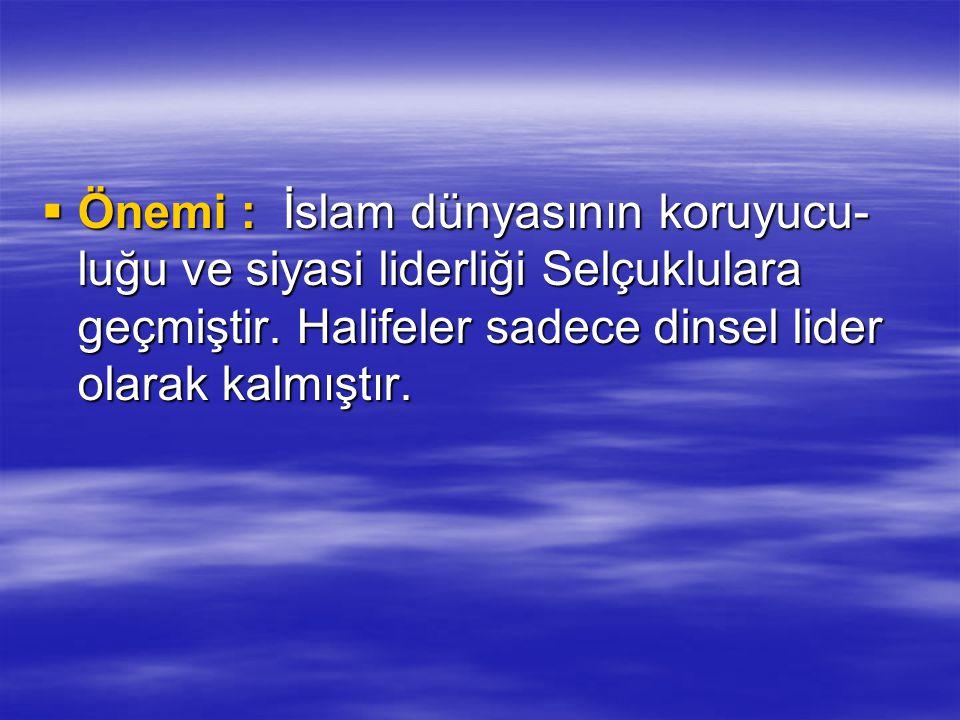  Önemi : İslam dünyasının koruyucu- luğu ve siyasi liderliği Selçuklulara geçmiştir. Halifeler sadece dinsel lider olarak kalmıştır.