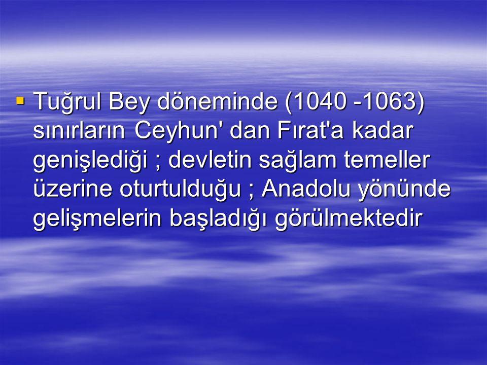  Tuğrul Bey döneminde (1040 -1063) sınırların Ceyhun' dan Fırat'a kadar genişlediği ; devletin sağlam temeller üzerine oturtulduğu ; Anadolu yönünde