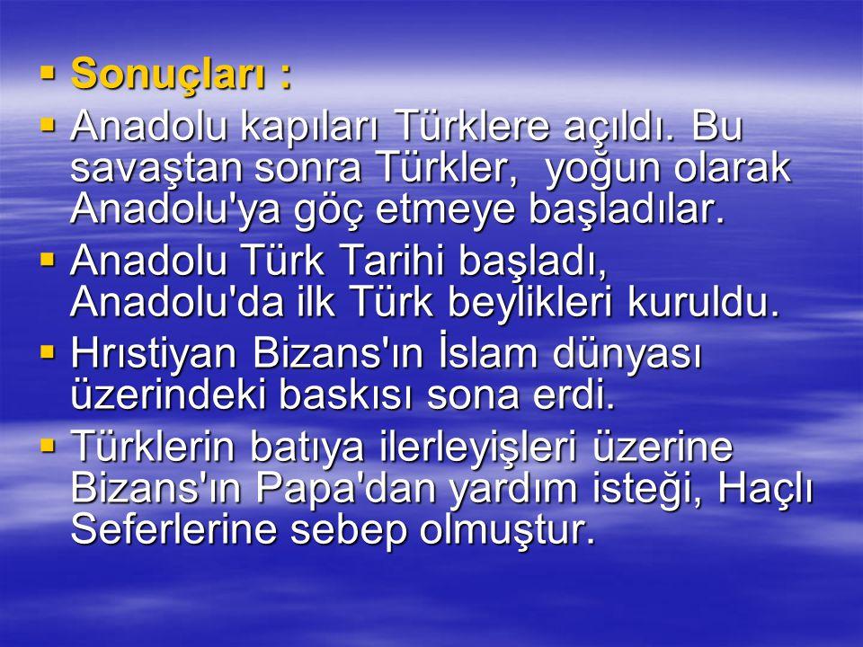  Sonuçları :  Anadolu kapıları Türklere açıldı. Bu savaştan sonra Türkler, yoğun olarak Anadolu'ya göç etmeye başladılar.  Anadolu Türk Tarihi başl